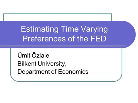 Estimating Time Varying Preferences of the FED Ümit Özlale Bilkent University, Department of Economics.