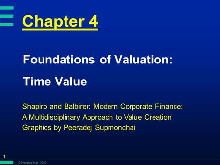 © Prentice Hall, 2000 1 Chapter 4 Foundations of Valuation: Time Value Shapiro and Balbirer: Modern Corporate Finance: A Multidisciplinary Approach to.