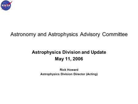 May 11, 20061 Astronomy and Astrophysics Advisory Committee Astrophysics Division and Update May 11, 2006 Rick Howard Astrophysics Division Director (Acting)