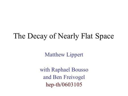 The Decay of Nearly Flat Space Matthew Lippert with Raphael Bousso and Ben Freivogel hep-th/0603105.