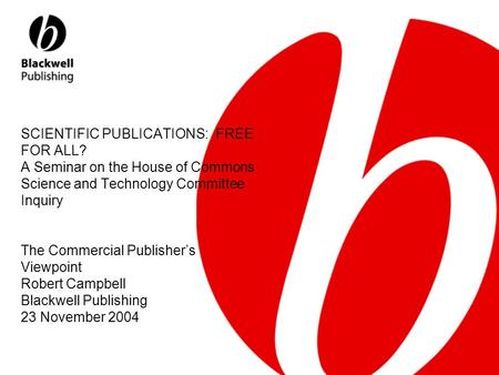 SCIENTIFIC PUBLICATIONS: FREE FOR ALL? A Seminar on the House of Commons Science and Technology Committee Inquiry The Commercial Publisher's Viewpoint.