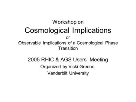 Workshop on Cosmological Implications or Observable Implications of a Cosmological Phase Transition 2005 RHIC & AGS Users' Meeting Organized by Vicki Greene,