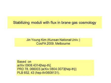 Stabilizing moduli with flux in brane gas cosmology Jin Young Kim (Kunsan National Univ.) CosPA 2009, Melbourne Based on arXiv:0908.4314[hep-th]; PRD 78,