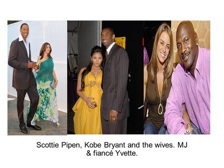Scottie Pipen, Kobe Bryant and the wives. MJ & fiancé Yvette.