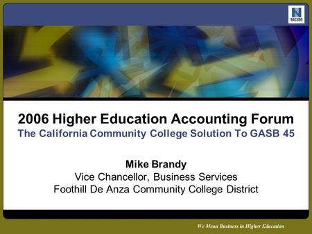 2006 Higher Education Accounting Forum The California Community College Solution To GASB 45 Mike Brandy Vice Chancellor, Business Services Foothill De.