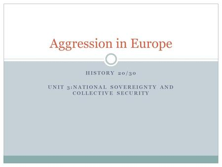 HISTORY 20/30 UNIT 3:NATIONAL SOVEREIGNTY AND COLLECTIVE SECURITY Aggression in Europe.