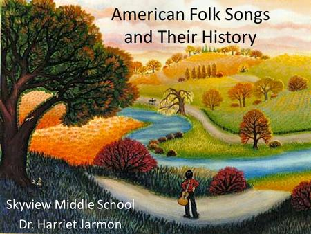Skyview Middle School Dr. Harriet Jarmon American Folk Songs and Their History.