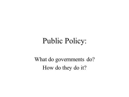 Public Policy: What do governments do? How do they do it?