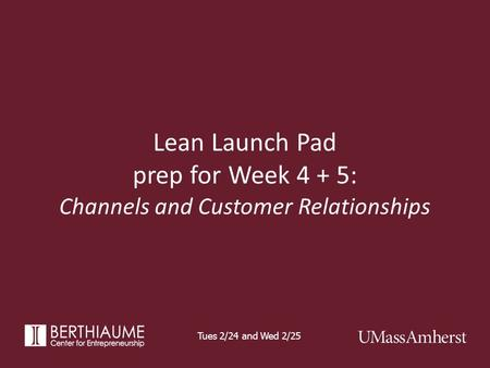 Lean Launch Pad prep for Week 4 + 5: Channels and Customer Relationships Tues 2/24 and Wed 2/25.