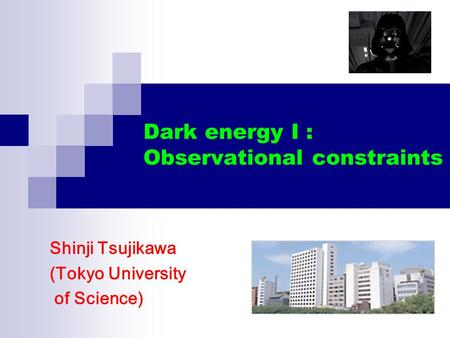 Dark energy I : Observational constraints Shinji Tsujikawa (Tokyo University of Science)