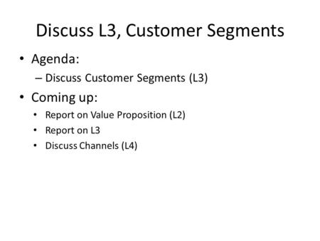Discuss L3, Customer Segments Agenda: – Discuss Customer Segments (L3) Coming up: Report on Value Proposition (L2) Report on L3 Discuss Channels (L4)