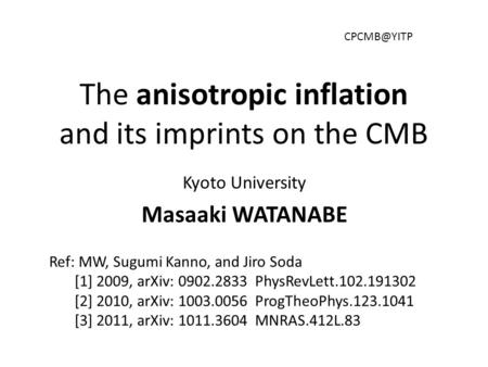 The anisotropic inflation and its imprints on the CMB Kyoto University Masaaki WATANABE Ref: MW, Sugumi Kanno, and Jiro Soda [1] 2009, arXiv: