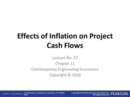Contemporary Engineering Economics, 6 th edition Park Copyright © 2016 by Pearson Education, Inc. All Rights Reserved Effects of Inflation on Project Cash.