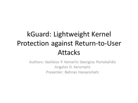 KGuard: Lightweight Kernel Protection against Return-to-User Attacks Authors: Vasileios P. Kemerlis Georgios Portokalidis Angelos D. Keromytis Presenter: