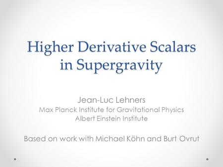 Higher Derivative Scalars in Supergravity Jean-Luc Lehners Max Planck Institute for Gravitational Physics Albert Einstein Institute Based on work with.
