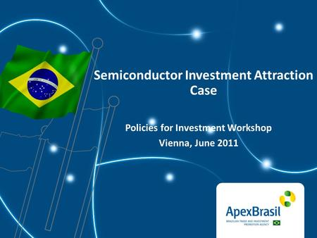 Semiconductor Investment Attraction Case Policies for Investment Workshop Vienna, June 2011.
