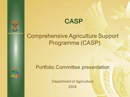 DEPARTMENT: AGRICULTURE Comprehensive Agriculture Support Programme (CASP) Portfolio Committee presentation Department of Agriculture 2004 CASP.