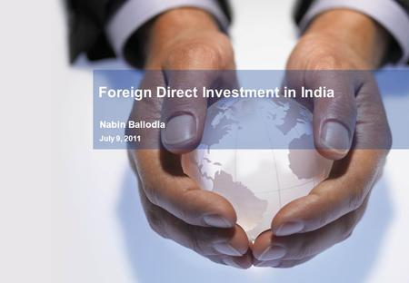 Nabin Ballodia July 9, 2011 Foreign Direct Investment in India.