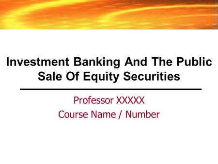 Investment Banking And The Public Sale Of Equity Securities Professor XXXXX Course Name / Number.