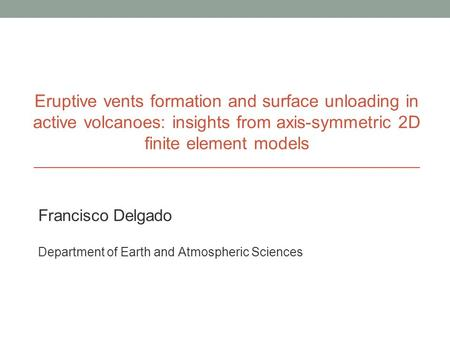 Eruptive vents formation and surface unloading in active volcanoes: insights from axis-symmetric 2D finite element models Francisco Delgado Department.