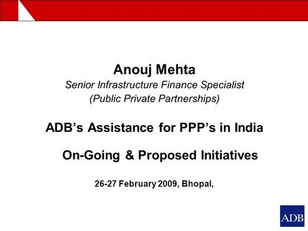Anouj Mehta Senior Infrastructure Finance Specialist (Public Private Partnerships) ADB's Assistance for PPP's in India On-Going & Proposed Initiatives.