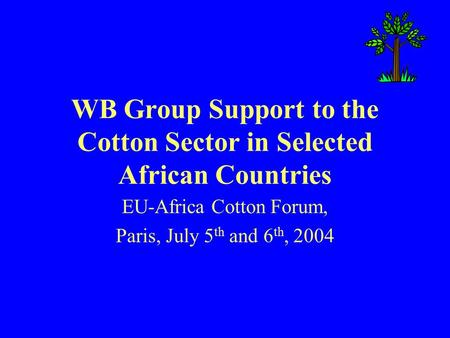 WB Group Support to the Cotton Sector in Selected African Countries EU-Africa Cotton Forum, Paris, July 5 th and 6 th, 2004.