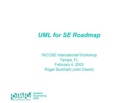 Systems Engineering DSIG UML for SE Roadmap INCOSE International Workshop Tampa, FL February 4, 2003 Roger Burkhart (John Deere)