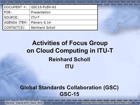 DOCUMENT #:GSC15-PLEN-63 FOR:Presentation SOURCE:ITU-T AGENDA ITEM:Plenary 6.14 CONTACT(S):Reinhard Scholl Activities of Focus Group on Cloud Computing.