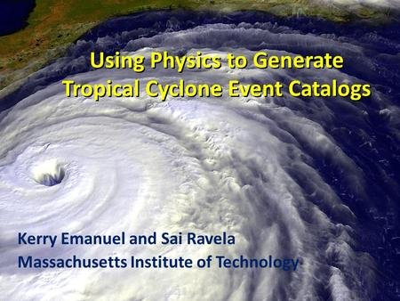 Using Physics to Generate Tropical Cyclone Event Catalogs Kerry Emanuel and Sai Ravela Massachusetts Institute of Technology.