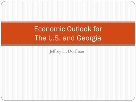 Jeffrey H. Dorfman Economic Outlook for The U.S. and Georgia.