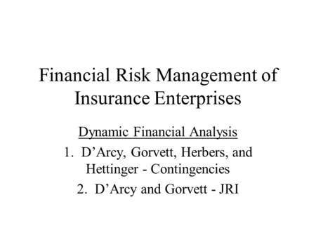 Financial Risk Management of Insurance Enterprises Dynamic Financial Analysis 1. D'Arcy, Gorvett, Herbers, and Hettinger - Contingencies 2. D'Arcy and.