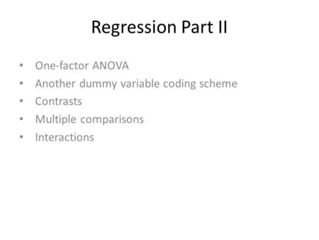 Regression Part II One-factor ANOVA Another dummy variable coding scheme Contrasts Multiple comparisons Interactions.