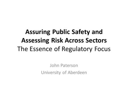 Assuring Public Safety and Assessing Risk Across Sectors The Essence of Regulatory Focus John Paterson University of Aberdeen.