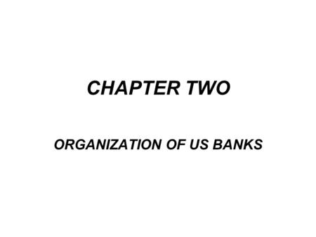 CHAPTER TWO ORGANIZATION OF US BANKS. As with other businesses, banks are strongly affected by needs and interest of customers. It was until after the.
