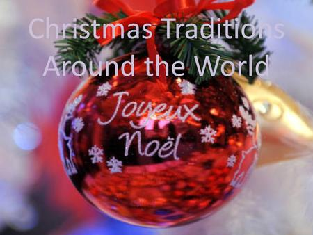 Christmas Traditions Around the World. Chirstmas in France In France, Christmas is a time for family and for generosity, marked by family reunions, gifts.