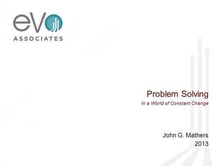 Problem Solving In a World of Constant Change John G. Mathers 2013.