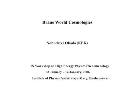 Nobuchika Okada (KEK) Brane World Cosmologies IX Workshop on High Energy Physics Phenomenology 03 January – 14 January, 2006 Institute of Physics, Sachivalaya.