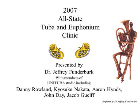 Prepared by Dr. Jeffrey Funderburk 2007 All-State Tuba and Euphonium Clinic Presented by Dr. Jeffrey Funderburk With members of UNITUBA studio including.