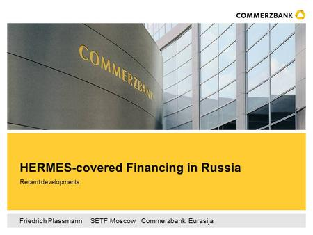 Friedrich Plassmann ‌ SETF Moscow ‌‌‌ Commerzbank Eurasija Recent developments HERMES-covered Financing in Russia.