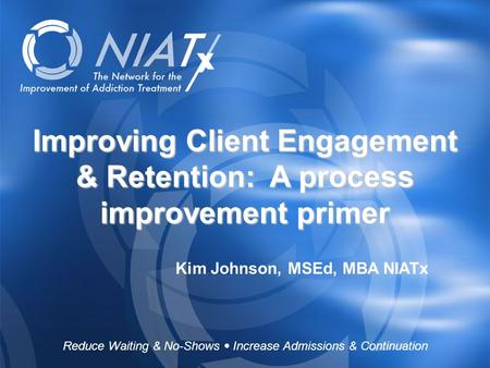 Reduce Waiting & No-Shows  Increase Admissions & Continuation www.NIATx.net Improving Client Engagement & Retention: A process improvement primer Kim.