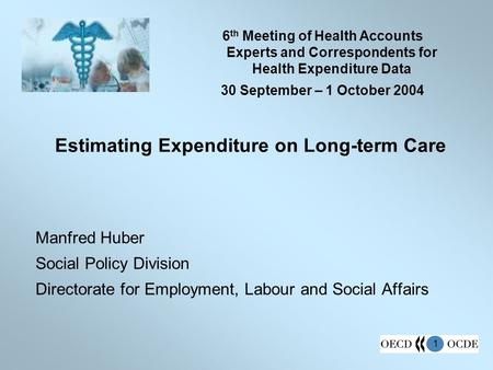 1 Estimating Expenditure on Long-term Care Manfred Huber Social Policy Division Directorate for Employment, Labour and Social Affairs 6 th Meeting of Health.