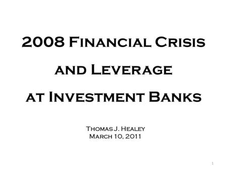 2008 Financial Crisis and Leverage at Investment Banks Thomas J. Healey March 10, 2011 1.
