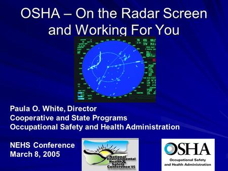 OSHA – On the Radar Screen and Working For You Paula O. White, Director Cooperative and State Programs Occupational Safety and Health Administration NEHS.