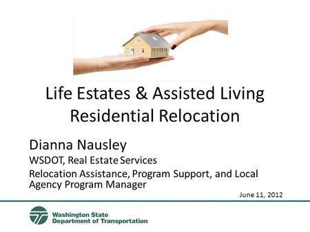 Life Estates & Assisted Living Residential Relocation Dianna Nausley WSDOT, Real Estate Services Relocation Assistance, Program Support, and Local Agency.
