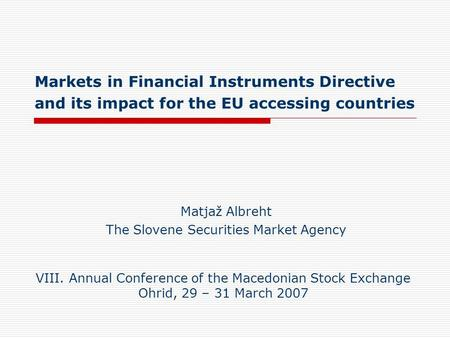 Markets in Financial Instruments Directive and its impact for the EU accessing countries Matjaž Albreht The Slovene Securities Market Agency VIII. Annual.