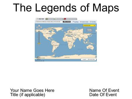 The Legends of Maps Your Name Goes Here Name Of Event Title (if applicable) Date Of Event.