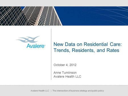 Avalere Health LLC | The intersection of business strategy and public policy New Data on Residential Care: Trends, Residents, and Rates October 4, 2012.