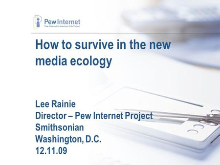 How to survive in the new media ecology Lee Rainie Director – Pew Internet Project Smithsonian Washington, D.C. 12.11.09.
