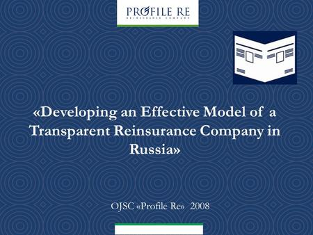 «Developing an Effective Model of a Transparent Reinsurance Company in Russia» OJSC «Profile Re» 2008.