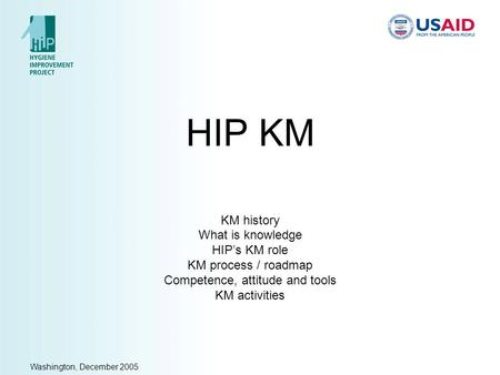Washington, December 2005 HIP KM KM history What is knowledge HIP's KM role KM process / roadmap Competence, attitude and tools KM activities.